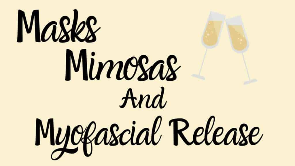 Masks Mimosas and Myofascial Release